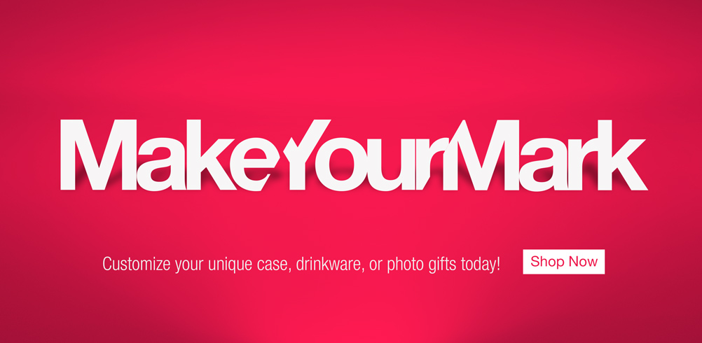 MAKE YOUR MARK Customize your unique case, drinkware, or photo gifts